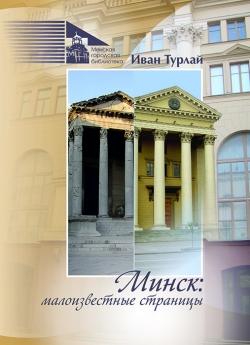 Турлай И. С. Минск : малоизвестные страницы (Посвящается 950-летию Минска)