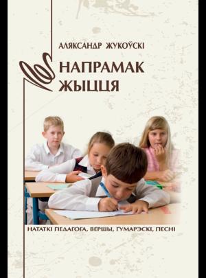 Жукоўскі А. М. Напрамак жыцця. Нататкі педагога, вершы, гумарэскі, песні