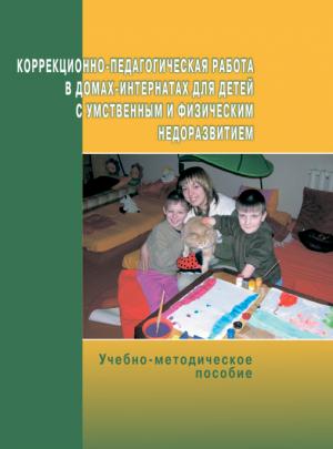 Коррекционно-педагогическая работа в домах-интернатах для детей с умственным и физическим недоразвитием. 3-е издание