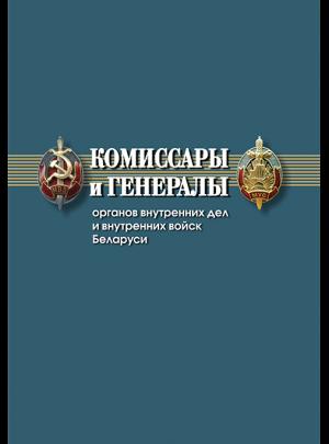 Комиссары и генералы органов внутренних дел и внутренних войск Беларуси: биографический справочник