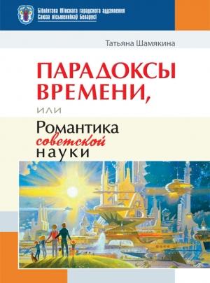 Шамякина Т. И. Парадоксы времени, или Романтика советской науки